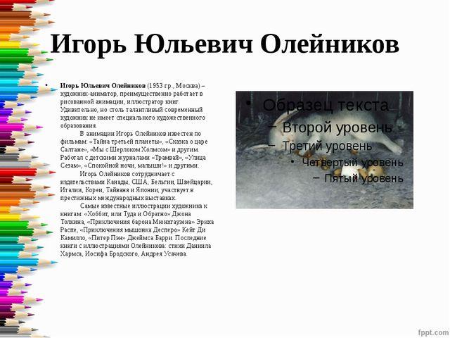 Игорь Юльевич Олейников Игорь Юльевич Олейников(1953 г.р., Москва) – художни...