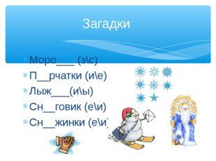 Моро___ (з\с) П__рчатки (и\е) Лыж___(и\ы) Сн__говик (е\и) Сн__жинки (е\и) Заг