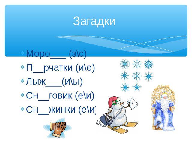 Моро___ (з\с) П__рчатки (и\е) Лыж___(и\ы) Сн__говик (е\и) Сн__жинки (е\и) Заг...