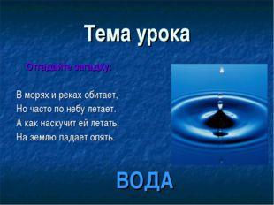 Тема урока Отгадайте загадку: В морях и реках обитает, Но часто по небу летае