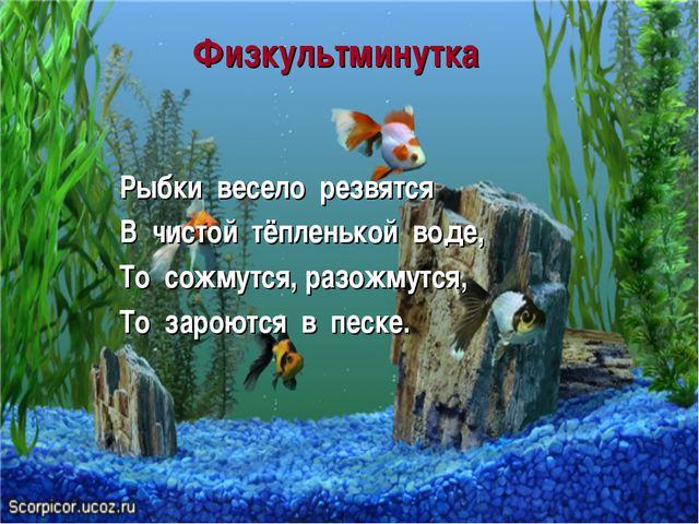 Физкультминутка Рыбки весело резвятся В чистой тёпленькой воде, То сожмутся,...