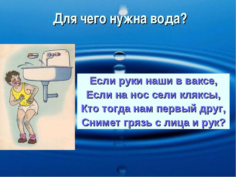 Для чего нужна вода? Если руки наши в ваксе, Если на нос сели кляксы, Кто тог...