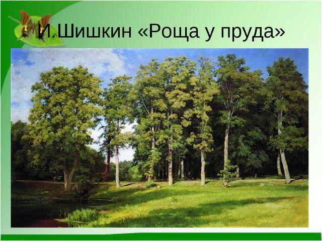 И.Шишкин «Роща у пруда»
