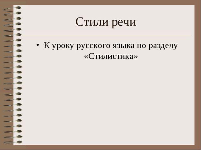 Стили речи К уроку русского языка по разделу «Стилистика»