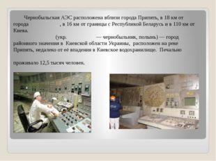 Чернобыльская АЭС расположена вблизи города Припять, в 18 км от города Черно