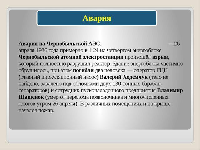 Авария на Чернобыльской АЭС, Черно́быльская ава́рия —26 апреля 1986 года прим...