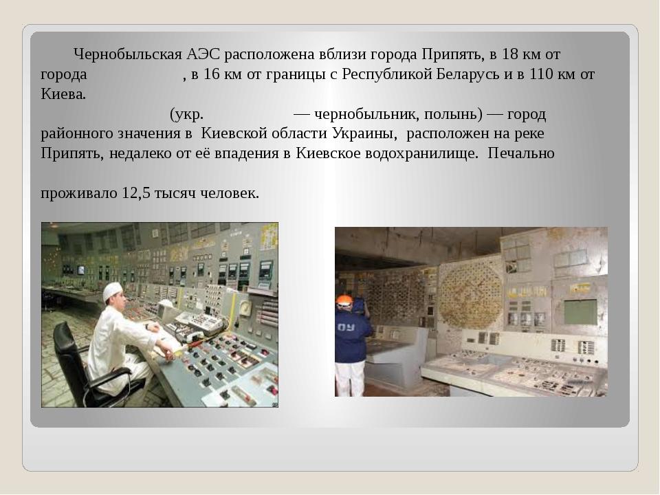 Чернобыльская АЭС расположена вблизи города Припять, в 18 км от города Черно...