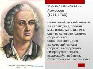 Михаил Васильевич Ломоосов (1711-1765) -гениальный русский учёный-энциклопеди