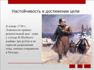Настойчивость в достижении цели В конце 1730 г. Ломоносов принял решительный