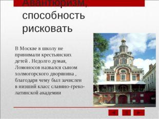 Авантюризм, способность рисковать В Москве в школу не принимали крестьянских