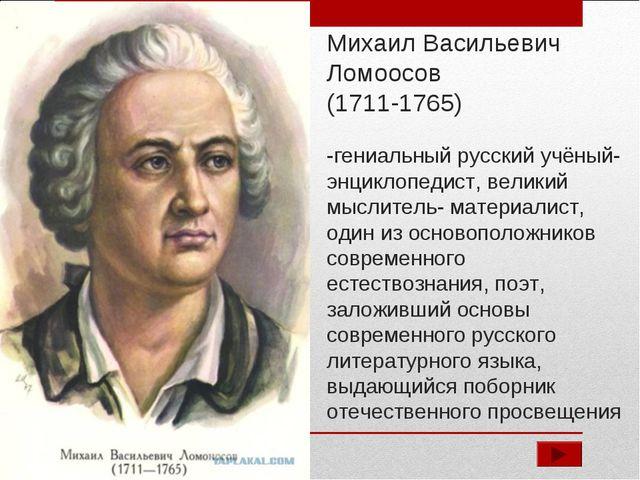 Михаил Васильевич Ломоосов (1711-1765) -гениальный русский учёный-энциклопеди...