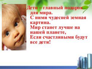 Дети – главный подарок для мира. С ними чудесней земная картина. Мир станет