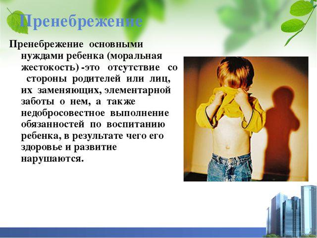 Пренебрежение Пренебрежение основными нуждами ребенка (моральная жестокость)...