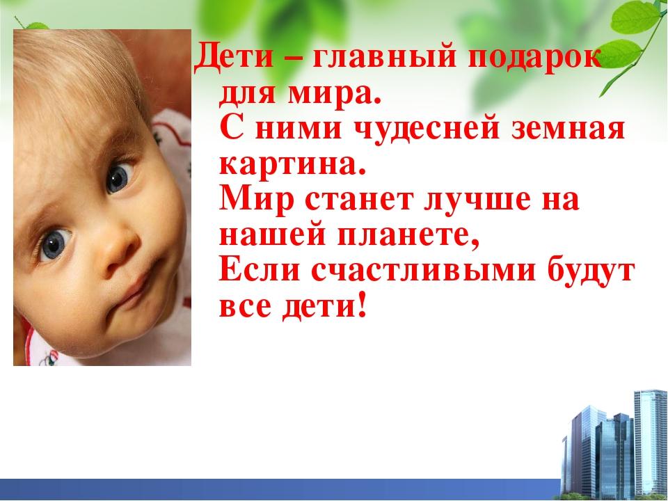 Дети – главный подарок для мира. С ними чудесней земная картина. Мир станет...