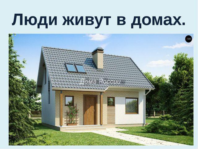 Люди живут в домах.