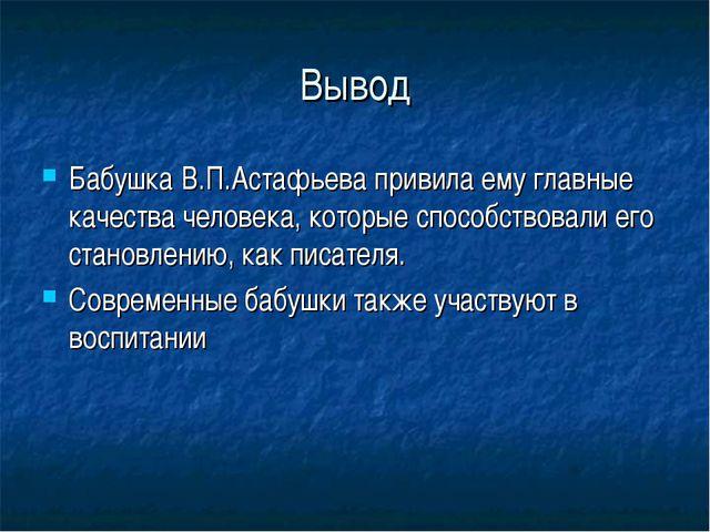 Вывод Бабушка В.П.Астафьева привила ему главные качества человека, которые сп...