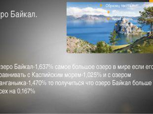 Озеро Байкал. Озеро Байкал-1,637% самое большое озеро в мире если его сравнив