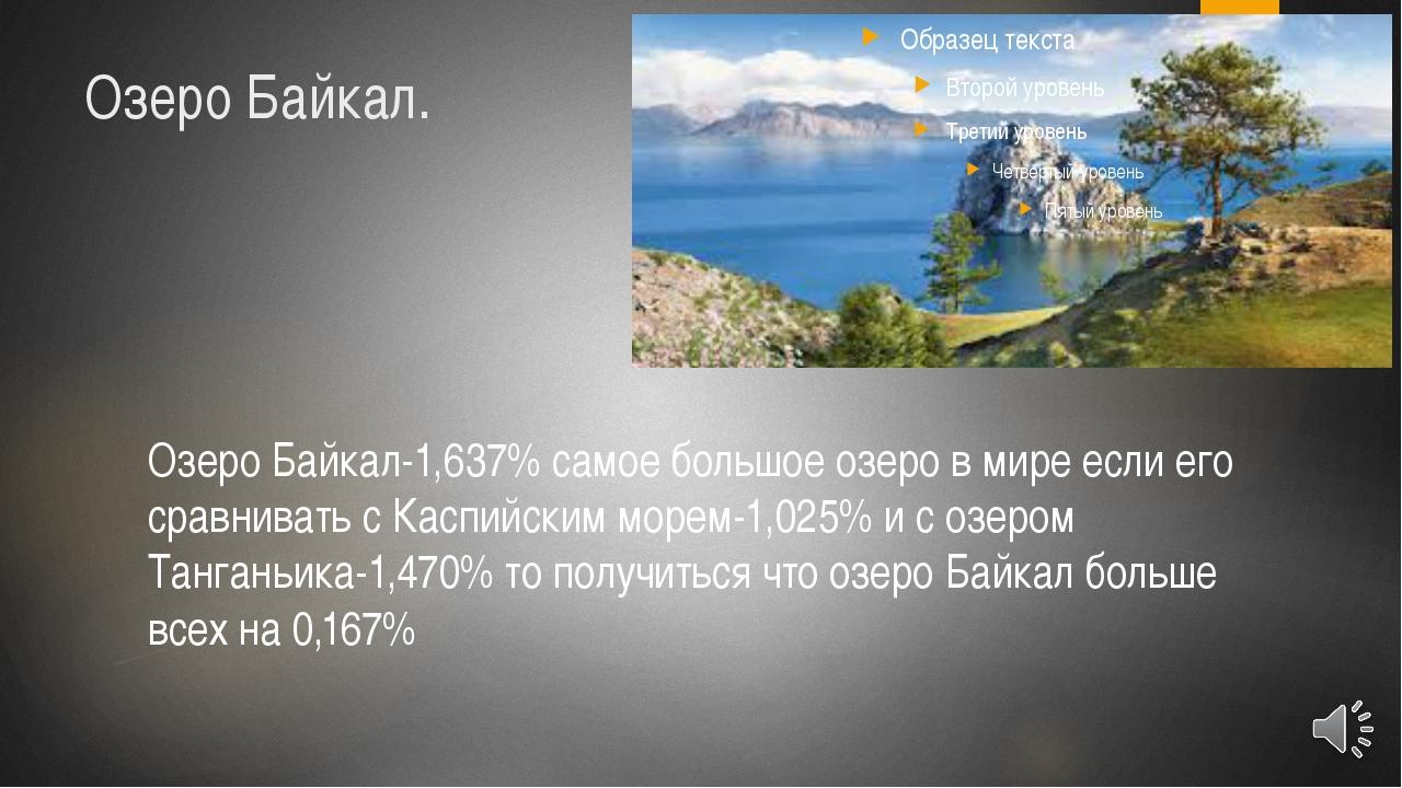 Озеро Байкал. Озеро Байкал-1,637% самое большое озеро в мире если его сравнив...