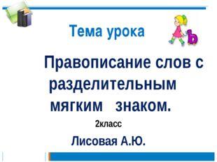 Тема урока Правописание слов с разделительным мягким знаком. 2класс Лисовая А