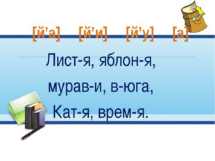 Лист-я, яблон-я, мурав-и, в-юга, Кат-я, врем-я. [й'а] [й'и] [й'у] [а]