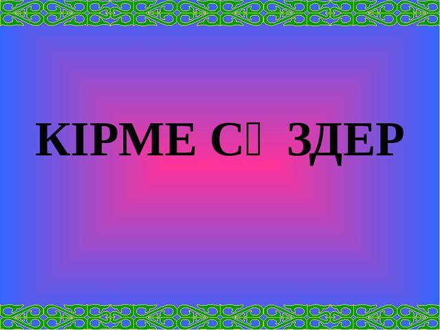 КІРМЕ СӨЗДЕР
