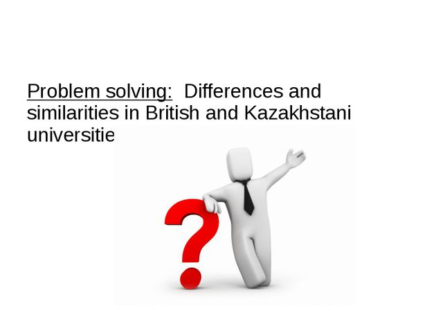 Problem solving: Differences and similarities in British and Kazakhstani uni...
