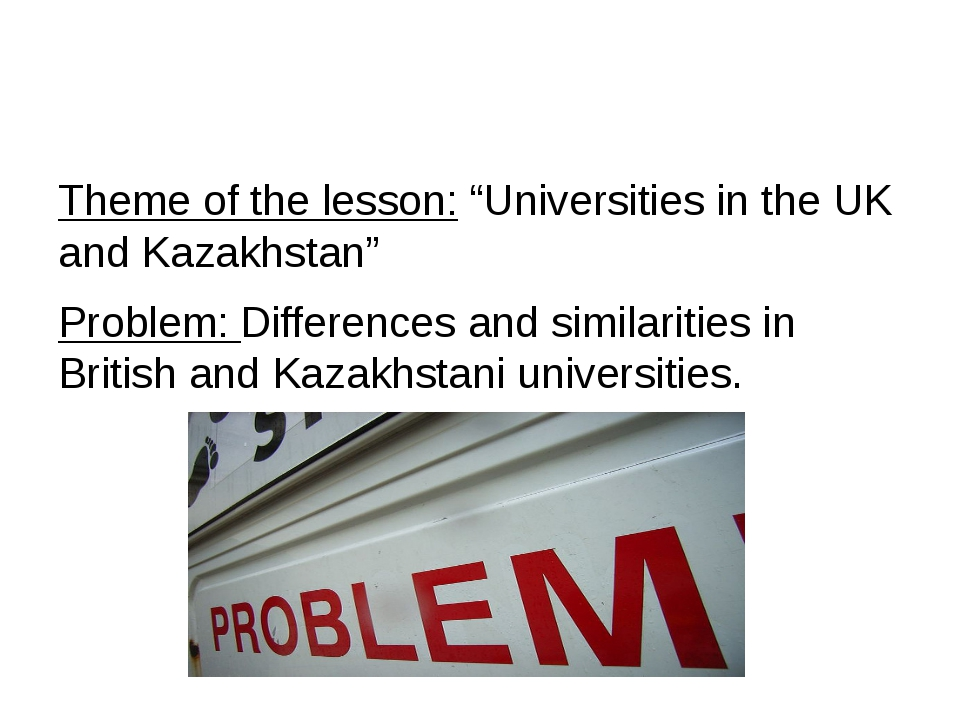 """Theme of the lesson: """"Universities in the UK and Kazakhstan"""" Problem: Differ..."""
