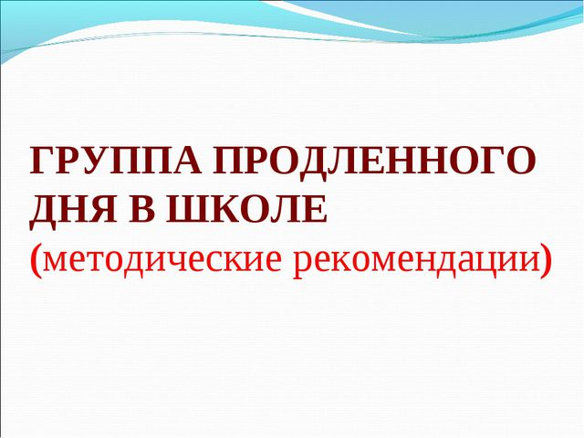 ГРУППА ПРОДЛЕННОГО ДНЯ В ШКОЛЕ (методические рекомендации)