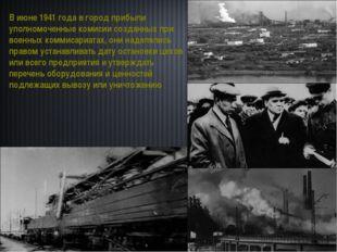 В июне 1941 года в город прибыли уполномоченные комисии созданных при военны