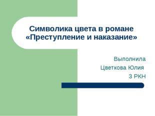 Символика цвета в романе «Преступление и наказание» Выполнила Цветкова Юлия 3