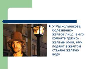 У Раскольникова болезненно-желтое лицо, в его комнате грязно-желтые обои, ему