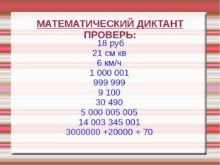 МАТЕМАТИЧЕСКИЙ ДИКТАНТ ПРОВЕРЬ: 18 руб 21 см кв 6 км/ч 1 000 001 999 999 910