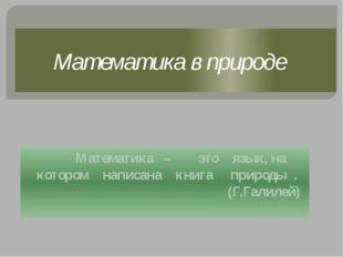 Математика в природе Математика – это язык, на котором написана книга природы
