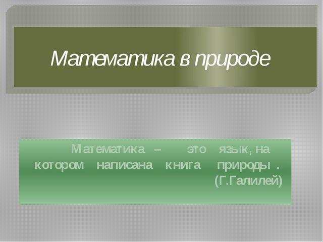 Математика в природе Математика – это язык, на котором написана книга природы...