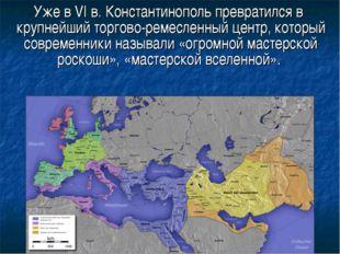 Уже в VI в. Константинополь превратился в крупнейший торгово-ремесленный цен
