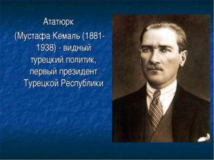 Ататюрк (Мустафа Кемаль (1881-1938) - видный турецкий политик, первый президе
