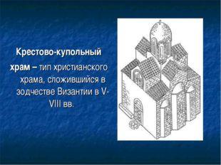 Крестово-купольный храм – тип христианского храма, сложившийся в зодчестве Ви