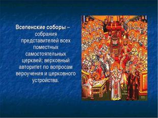 Вселенские соборы – собрания представителей всех поместных самостоятельных це