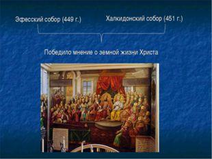 Победило мнение о земной жизни Христа Эфесский собор (449 г.) Халкидонский с