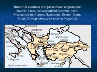 Византия занимала географические территории: Малую Азию, Балканский полуостро