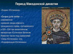 Период Македонской династии «Кодекс Юстиниана» «Corpus juris civilis»— совре