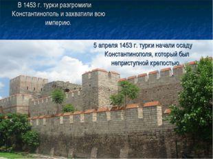 В 1453 г. турки разгромили Константинополь и захватили всю империю. 5 апреля