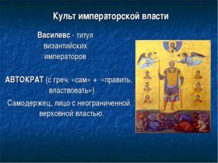 Культ императорской власти Василевс - титул византийских императоров АВТОКРА