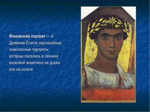 Фаюмский портрет — в Древнем Египте заупокойные живописные портреты, которые