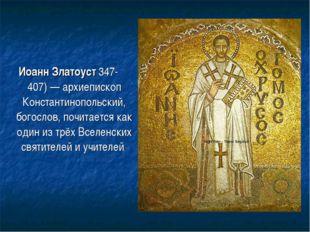 Иоанн Златоуст 347-407)— архиепископ Константинопольский, богослов, почитает