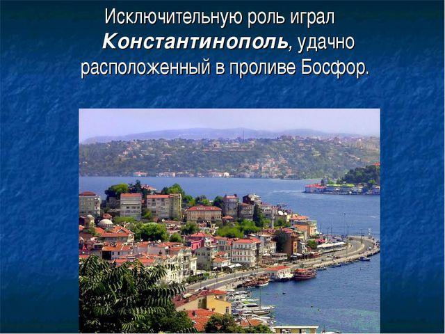 Исключительную роль играл Константинополь, удачно расположенный в проливе Бос...