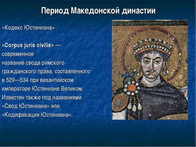 Период Македонской династии «Кодекс Юстиниана» «Corpus juris civilis»— совре...