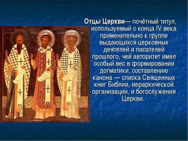 Отцы Церкви— почётный титул, используемый с конца IV века применительно к гру...