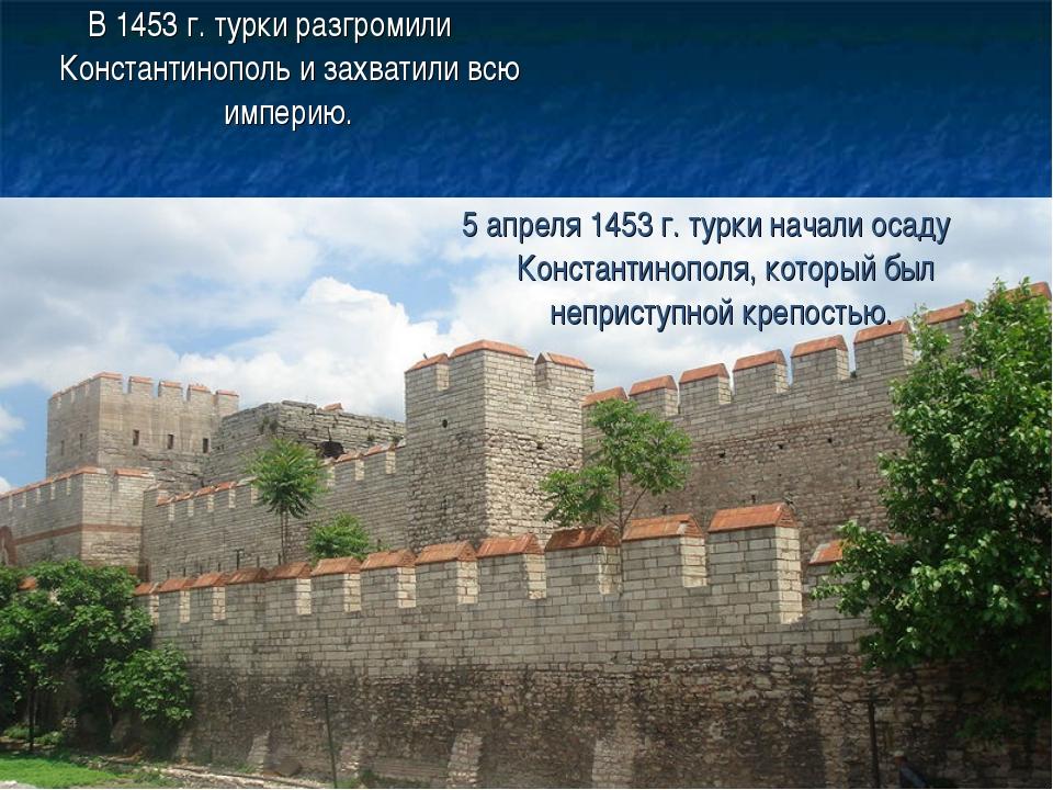 В 1453 г. турки разгромили Константинополь и захватили всю империю. 5 апреля...