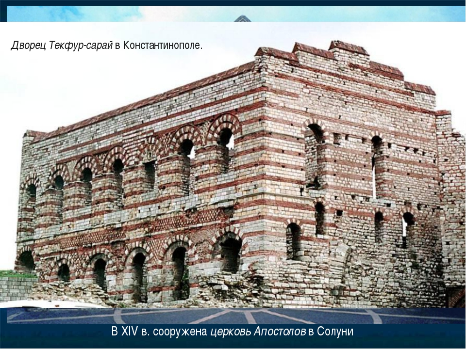 В XIV в. сооружена церковь Апостолов в Солуни Дворец Текфур-сарай в Константи...